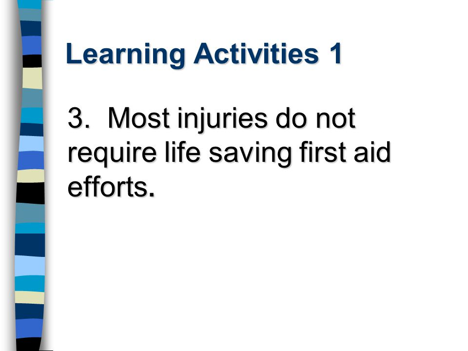 Learning Activities 1 3. Most injuries do not require life saving first aid efforts.