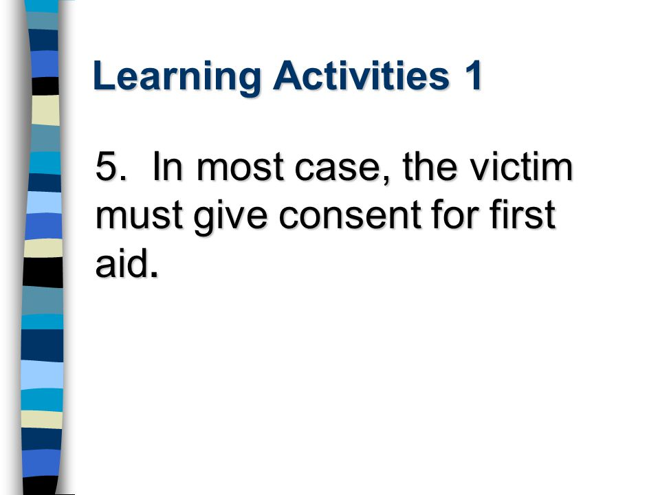 Learning Activities 1 5. In most case, the victim must give consent for first aid.