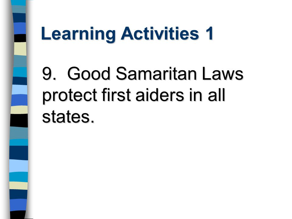 Learning Activities 1 9. Good Samaritan Laws protect first aiders in all states.