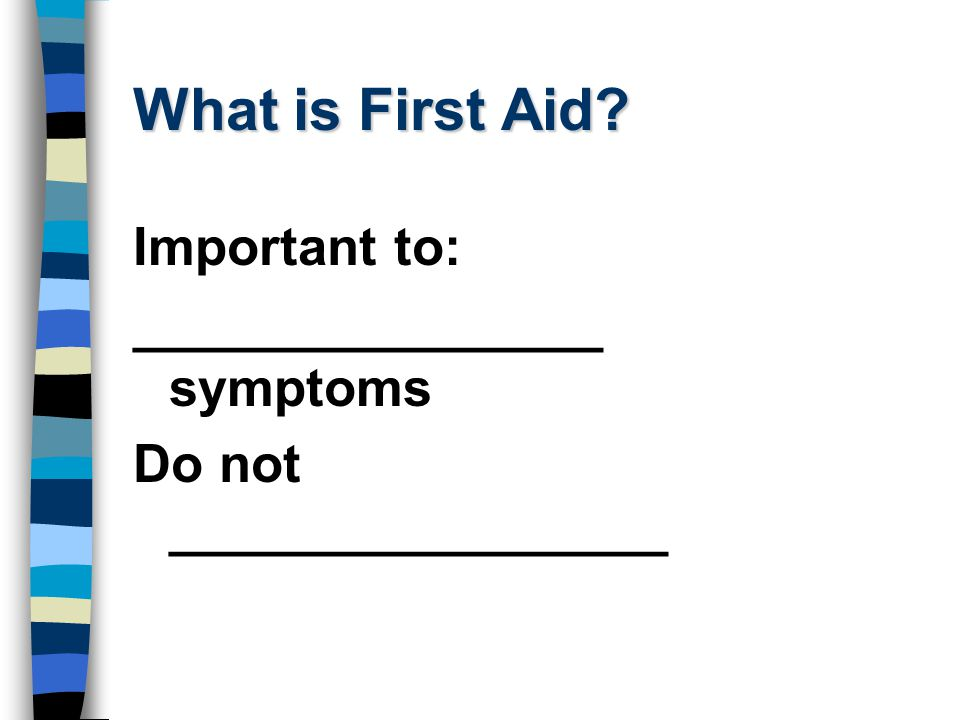 What is First Aid Important to: ________________ symptoms Do not _________________