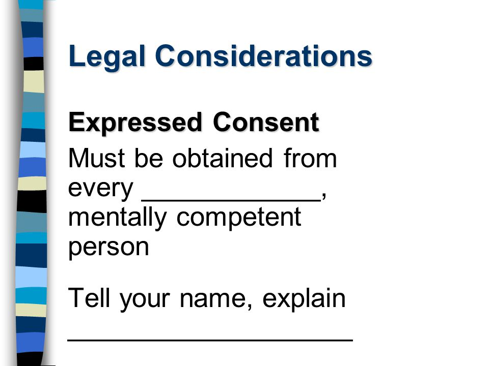 Legal Considerations Expressed Consent Must be obtained from every ____________, mentally competent person Tell your name, explain ___________________
