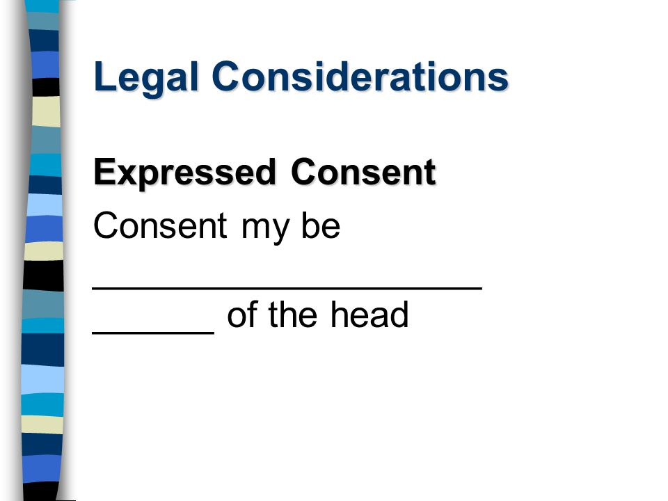 Legal Considerations Expressed Consent Consent my be ___________________ ______ of the head