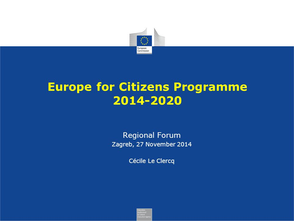 Europe for Citizens Programme Regional Forum Zagreb, 27 November 2014 Cécile Le Clercq