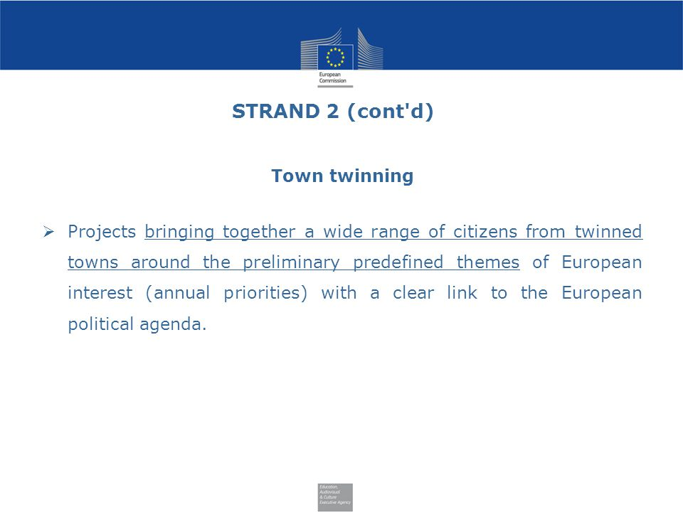 STRAND 2 (cont d) Town twinning  Projects bringing together a wide range of citizens from twinned towns around the preliminary predefined themes of European interest (annual priorities) with a clear link to the European political agenda.