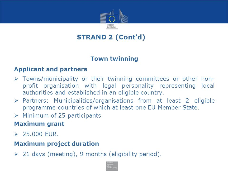 STRAND 2 (Cont d) Town twinning Applicant and partners  Towns/municipality or their twinning committees or other non- profit organisation with legal personality representing local authorities and established in an eligible country.