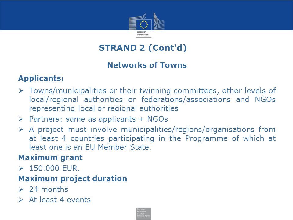 STRAND 2 (Cont d) Networks of Towns Applicants:  Towns/municipalities or their twinning committees, other levels of local/regional authorities or federations/associations and NGOs representing local or regional authorities  Partners: same as applicants + NGOs  A project must involve municipalities/regions/organisations from at least 4 countries participating in the Programme of which at least one is an EU Member State.