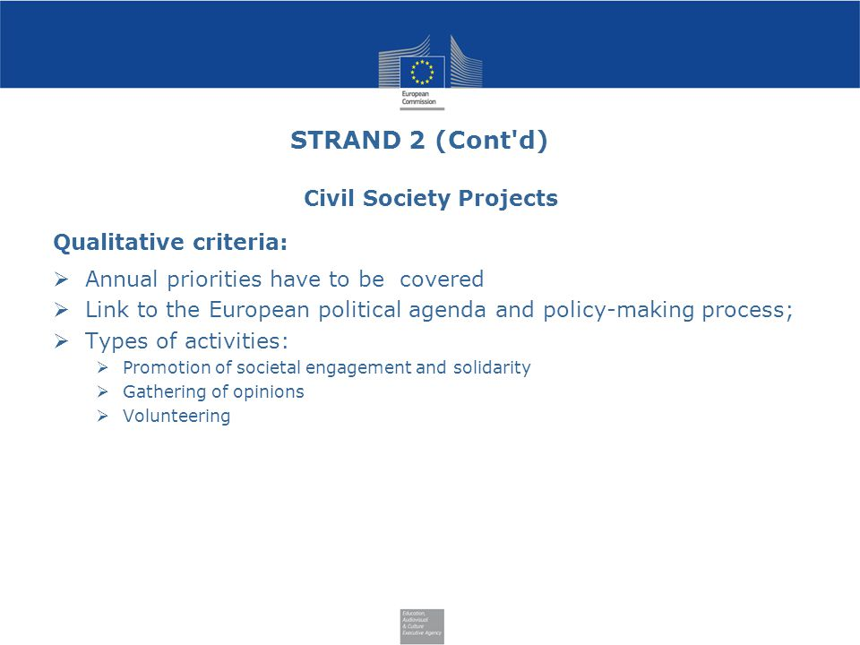 STRAND 2 (Cont d) Civil Society Projects Qualitative criteria:  Annual priorities have to be covered  Link to the European political agenda and policy-making process;  Types of activities:  Promotion of societal engagement and solidarity  Gathering of opinions  Volunteering