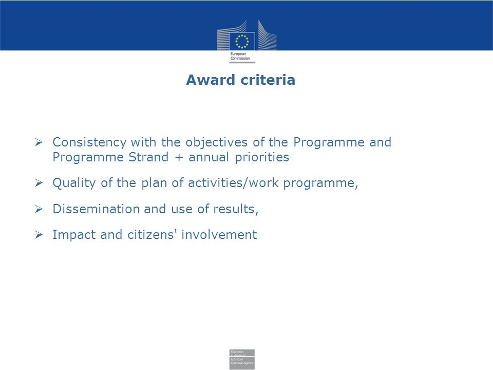 Award criteria  Consistency with the objectives of the Programme and Programme Strand + annual priorities  Quality of the plan of activities/work programme,  Dissemination and use of results,  Impact and citizens involvement