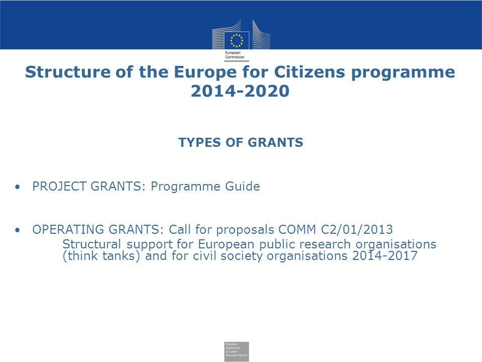 Structure of the Europe for Citizens programme TYPES OF GRANTS PROJECT GRANTS: Programme Guide OPERATING GRANTS: Call for proposals COMM C2/01/2013 Structural support for European public research organisations (think tanks) and for civil society organisations