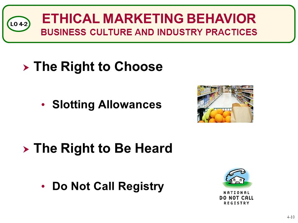 ETHICAL MARKETING BEHAVIOR BUSINESS CULTURE AND INDUSTRY PRACTICES LO 4-2  The Right to Choose  The Right to Be Heard Slotting Allowances Do Not Call Registry 4-10