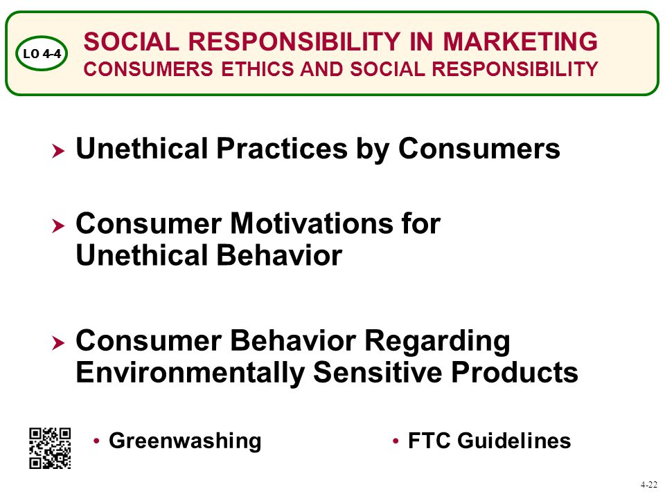 SOCIAL RESPONSIBILITY IN MARKETING CONSUMERS ETHICS AND SOCIAL RESPONSIBILITY LO 4-4 Greenwashing FTC Guidelines  Unethical Practices by Consumers  Consumer Behavior Regarding Environmentally Sensitive Products  Consumer Motivations for Unethical Behavior 4-22