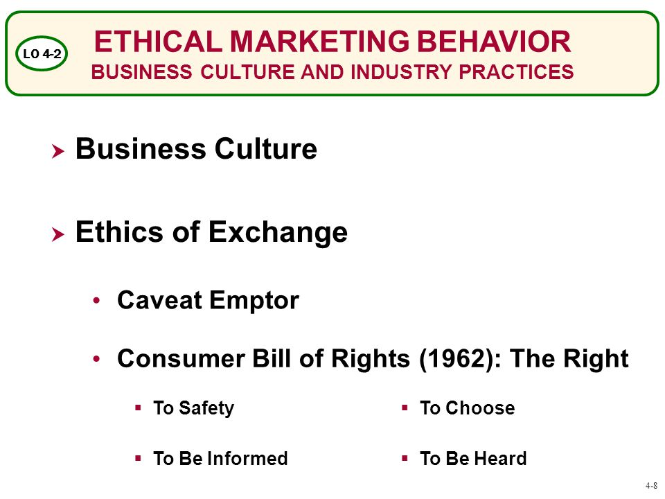 ETHICAL MARKETING BEHAVIOR BUSINESS CULTURE AND INDUSTRY PRACTICES LO 4-2  Business Culture  Ethics of Exchange Caveat Emptor Consumer Bill of Rights (1962): The Right  To Safety  To Be Informed  To Choose  To Be Heard 4-8