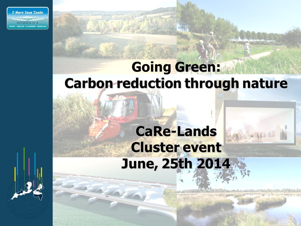 INTERREG IVA 2 Mers Seas Zeeën Crossborder Cooperation Programme Part-financed by the European Regional Development Fund (ERDF) Green: Going Green: Carbon reduction through nature CaRe-Lands Cluster event June, 25th 2014