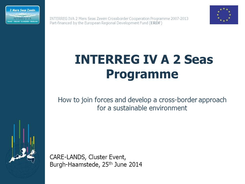 INTERREG IVA 2 Mers Seas Zeeën Crossborder Cooperation Programme Part-financed by the European Regional Development Fund (ERDF) INTERREG IV A 2 Seas Programme How to join forces and develop a cross-border approach for a sustainable environment CARE-LANDS, Cluster Event, Burgh-Haamstede, 25 th June 2014