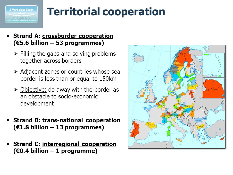 Territorial cooperation  Strand A: crossborder cooperation (€5.6 billion – 53 programmes)  Filling the gaps and solving problems together across borders  Adjacent zones or countries whose sea border is less than or equal to 150km  Objective: do away with the border as an obstacle to socio-economic development  Strand B: trans-national cooperation (€1.8 billion – 13 programmes)  Strand C: interregional cooperation (€0.4 billion – 1 programme)