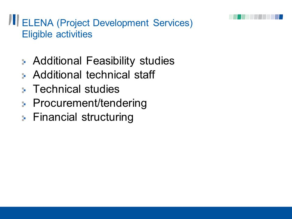 ELENA (Project Development Services) Eligible activities Additional Feasibility studies Additional technical staff Technical studies Procurement/tendering Financial structuring
