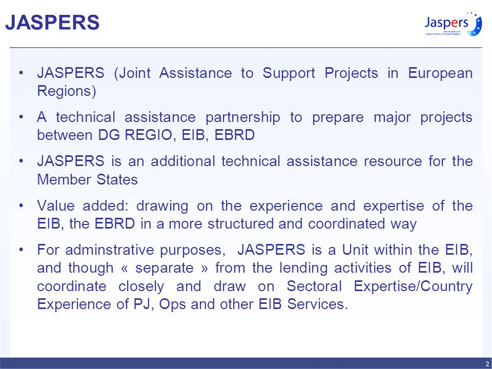 JASPERS JASPERS (Joint Assistance to Support Projects in European Regions) A technical assistance partnership to prepare major projects between DG REGIO, EIB, EBRD JASPERS is an additional technical assistance resource for the Member States Value added: drawing on the experience and expertise of the EIB, the EBRD in a more structured and coordinated way For adminstrative purposes, JASPERS is a Unit within the EIB, and though « separate » from the lending activities of EIB, will coordinate closely and draw on Sectoral Expertise/Country Experience of PJ, Ops and other EIB Services.