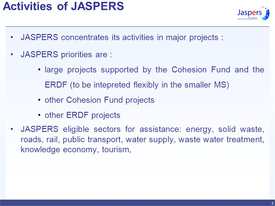 Activities of JASPERS JASPERS concentrates its activities in major projects : JASPERS priorities are : large projects supported by the Cohesion Fund and the ERDF (to be intepreted flexibly in the smaller MS) other Cohesion Fund projects other ERDF projects JASPERS eligible sectors for assistance: energy, solid waste, roads, rail, public transport, water supply, waste water treatment, knowledge economy, tourism,
