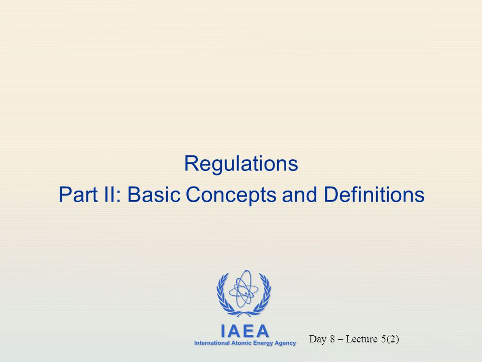 IAEA International Atomic Energy Agency Regulations Part II: Basic Concepts and Definitions Day 8 – Lecture 5(2)