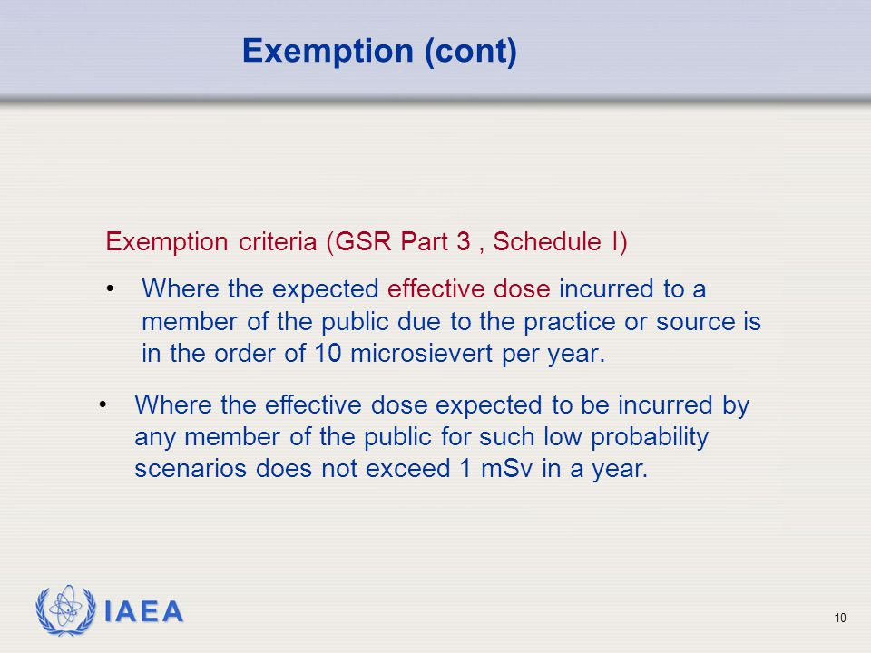 IAEA 10 Exemption criteria (GSR Part 3, Schedule I) Where the expected effective dose incurred to a member of the public due to the practice or source is in the order of 10 microsievert per year.