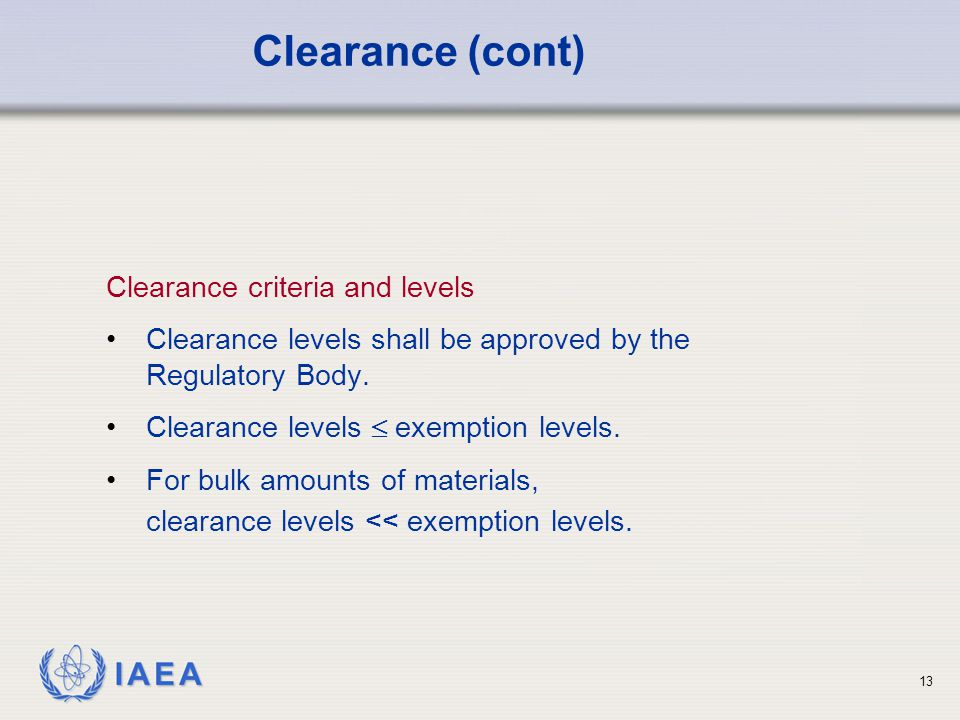 IAEA 13 Clearance criteria and levels Clearance levels shall be approved by the Regulatory Body.