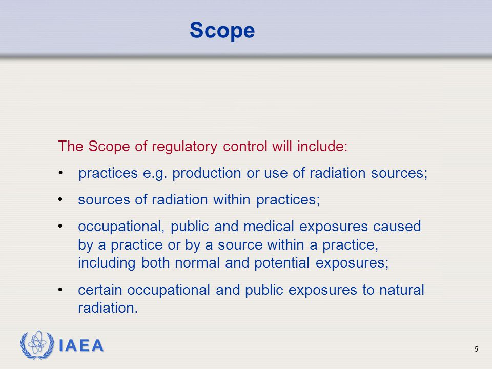 IAEA 5 The Scope of regulatory control will include: practices e.g.