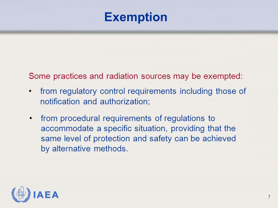 IAEA 7 Some practices and radiation sources may be exempted: from regulatory control requirements including those of notification and authorization; Exemption from procedural requirements of regulations to accommodate a specific situation, providing that the same level of protection and safety can be achieved by alternative methods.