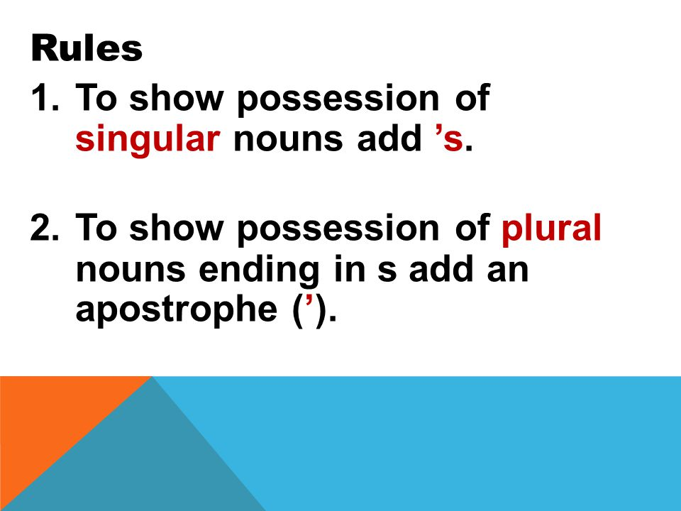 Rule To show the possessive of singular nouns add s.