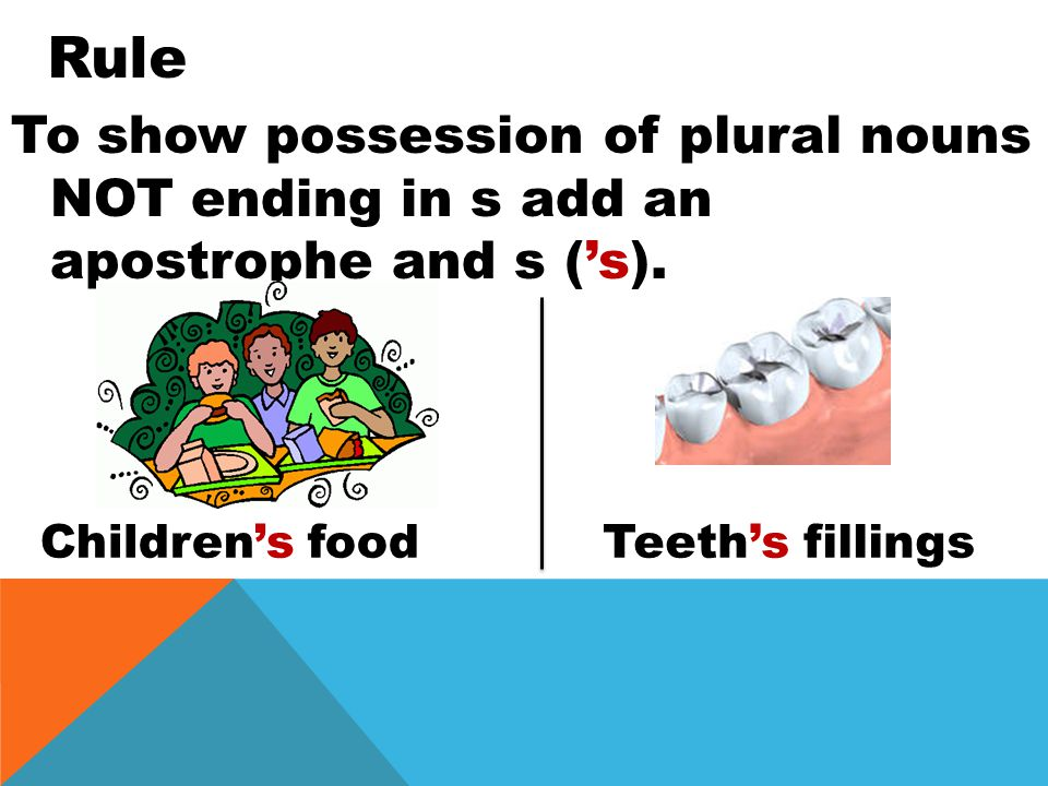 To show possession of plural nouns NOT ending in s add an apostrophe and s ('s).
