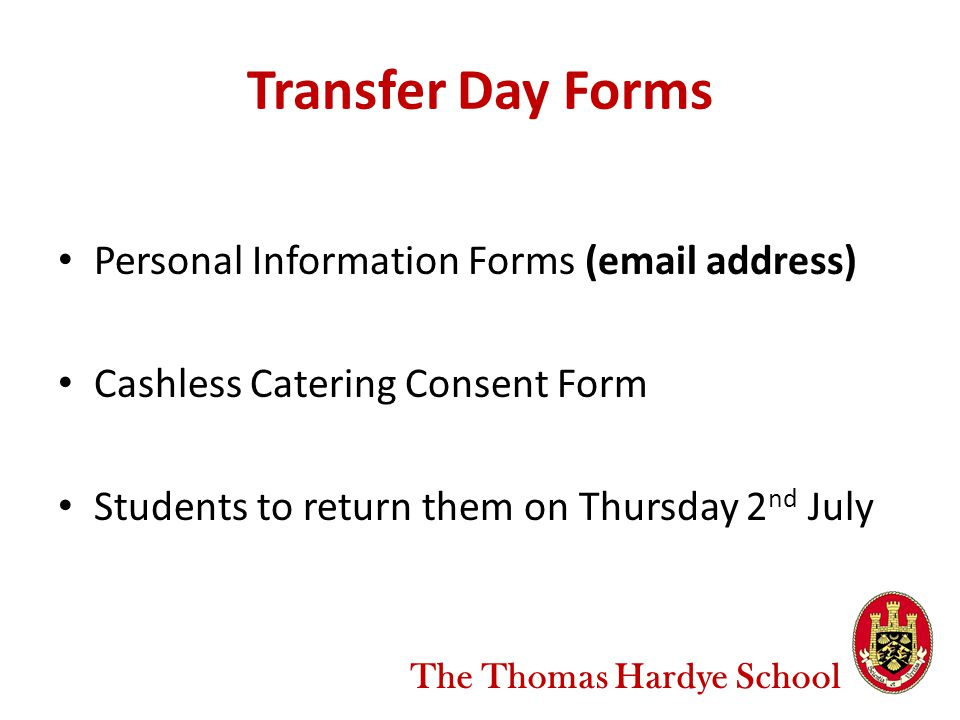 Transfer Day Forms Personal Information Forms ( address) Cashless Catering Consent Form Students to return them on Thursday 2 nd July The Thomas Hardye School