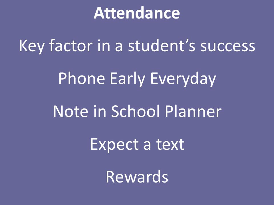 Attendance Key factor in a student's success Phone Early Everyday Note in School Planner Expect a text Rewards