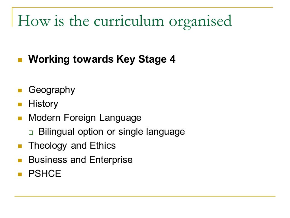 How is the curriculum organised Working towards Key Stage 4 Geography History Modern Foreign Language  Bilingual option or single language Theology and Ethics Business and Enterprise PSHCE