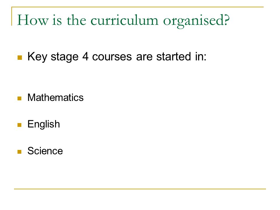 How is the curriculum organised Key stage 4 courses are started in: Mathematics English Science