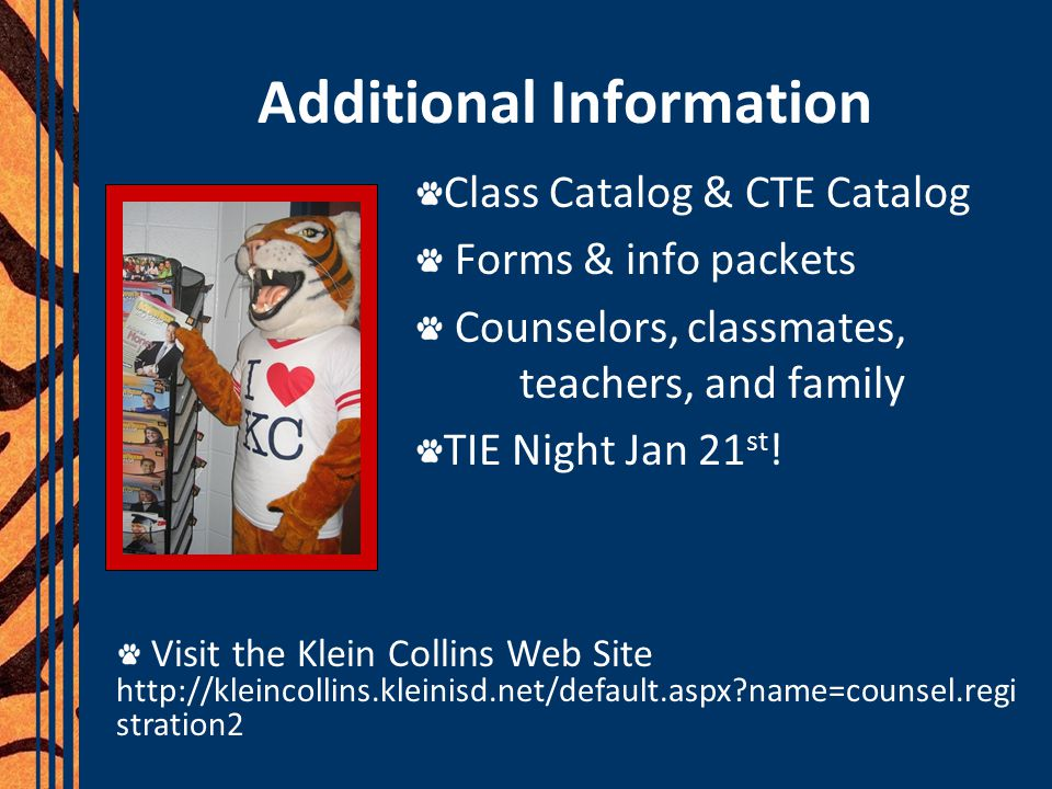 Additional Information Class Catalog & CTE Catalog Forms & info packets Counselors, classmates, teachers, and family TIE Night Jan 21 st .