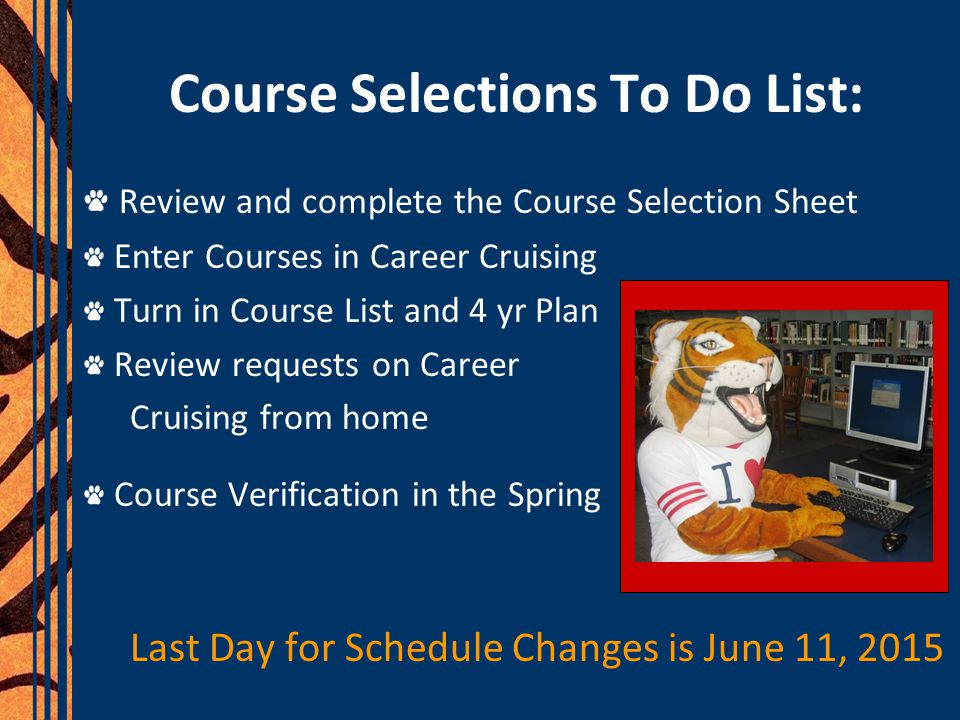 Course Selections To Do List: Review and complete the Course Selection Sheet Enter Courses in Career Cruising Turn in Course List and 4 yr Plan Review requests on Career Cruising from home Course Verification in the Spring Last Day for Schedule Changes is June 11, 2015