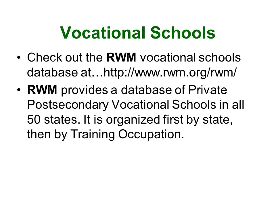 Vocational Schools Check out the RWM vocational schools database at…  RWM provides a database of Private Postsecondary Vocational Schools in all 50 states.
