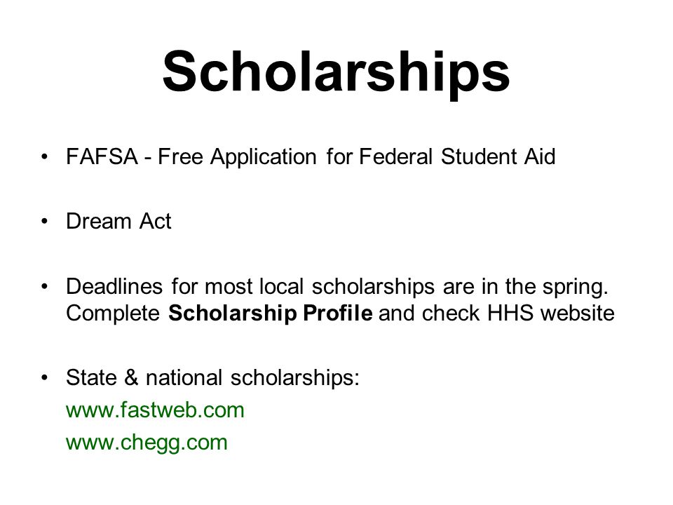 Scholarships FAFSA - Free Application for Federal Student Aid Dream Act Deadlines for most local scholarships are in the spring.