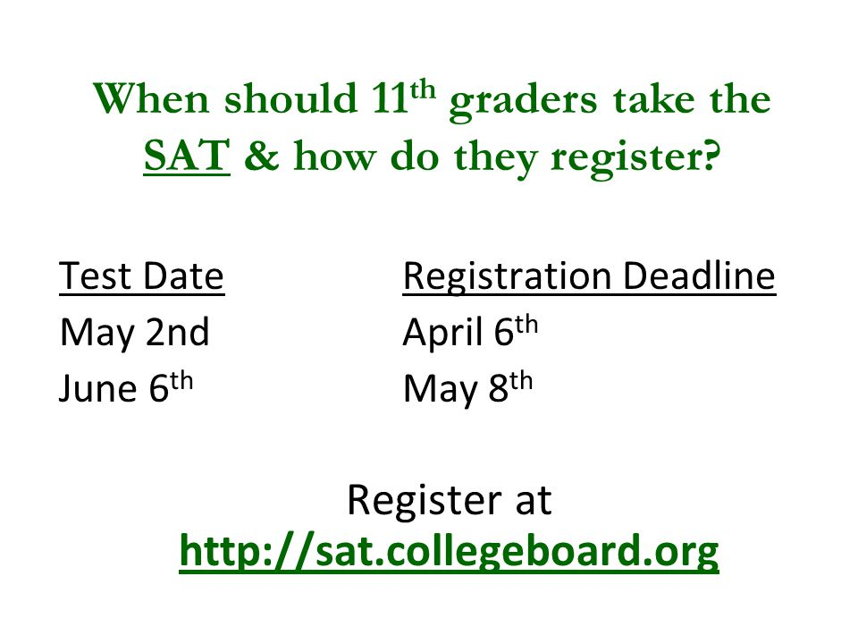 Test DateRegistration Deadline May 2nd April 6 th June 6 th May 8 th Register at   When should 11 th graders take the SAT & how do they register