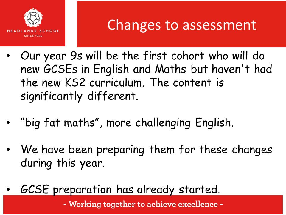 Changes to assessment Our year 9s will be the first cohort who will do new GCSEs in English and Maths but haven t had the new KS2 curriculum.