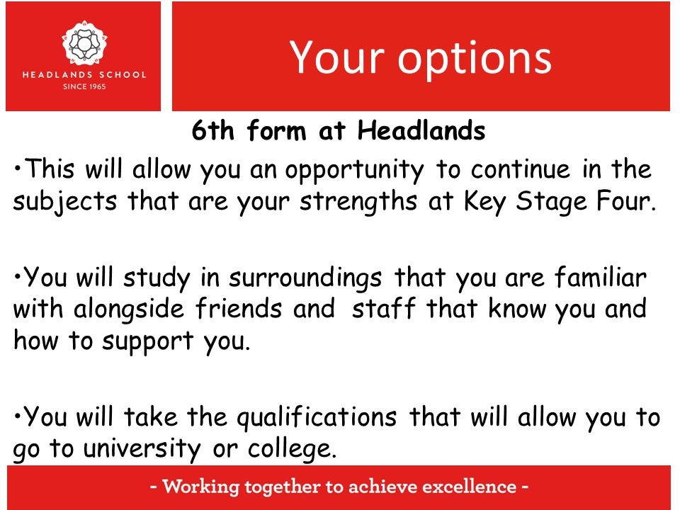 Your options 6th form at Headlands This will allow you an opportunity to continue in the subjects that are your strengths at Key Stage Four.