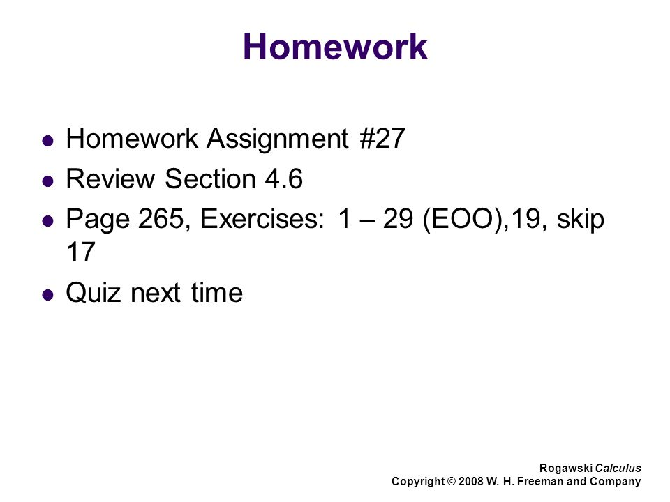 Homework Homework Assignment #27 Review Section 4.6 Page 265, Exercises: 1 – 29 (EOO),19, skip 17 Quiz next time Rogawski Calculus Copyright © 2008 W.