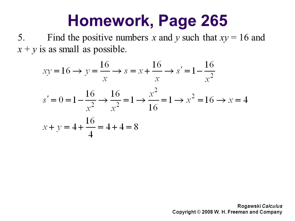 Homework, Page Find the positive numbers x and y such that xy = 16 and x + y is as small as possible.