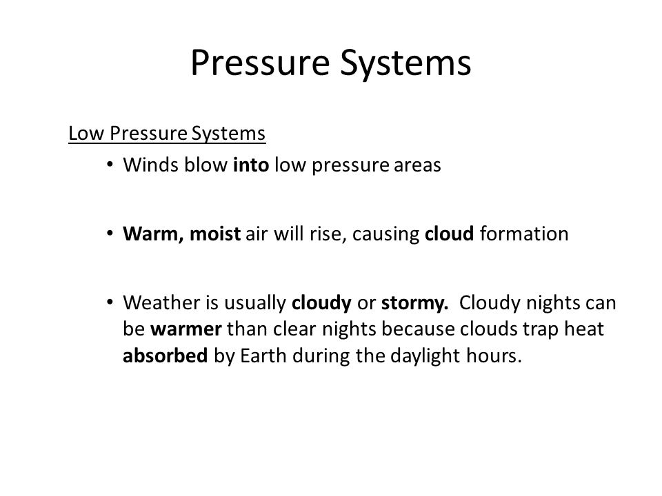 Low Pressure Systems Winds blow into low pressure areas Warm, moist air will rise, causing cloud formation Weather is usually cloudy or stormy.