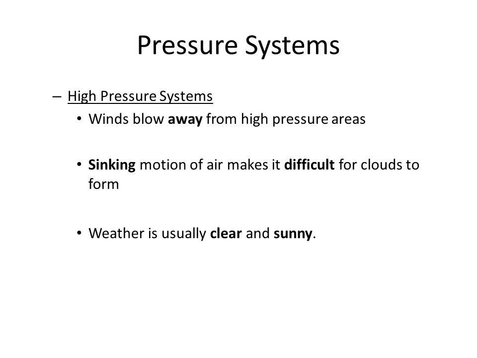 – High Pressure Systems Winds blow away from high pressure areas Sinking motion of air makes it difficult for clouds to form Weather is usually clear and sunny.
