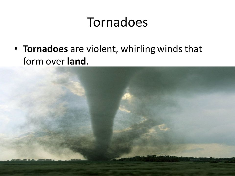 Tornadoes are violent, whirling winds that form over land. Tornadoes