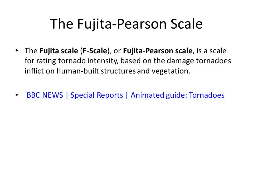 The Fujita-Pearson Scale The Fujita scale (F-Scale), or Fujita-Pearson scale, is a scale for rating tornado intensity, based on the damage tornadoes inflict on human-built structures and vegetation.
