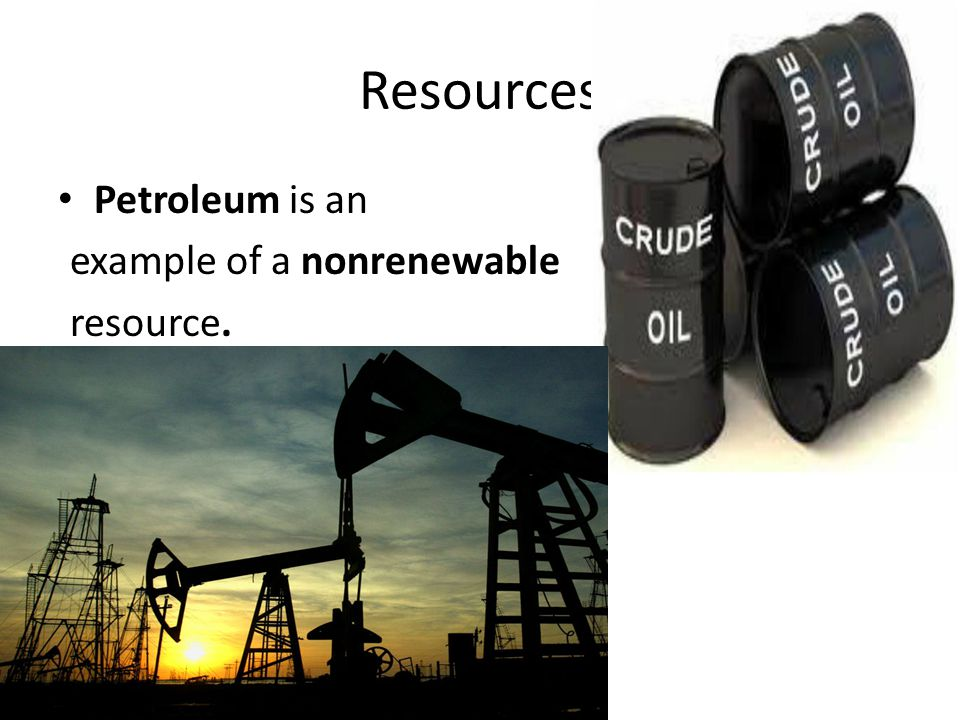 Petroleum is an example of a nonrenewable resource. Resources