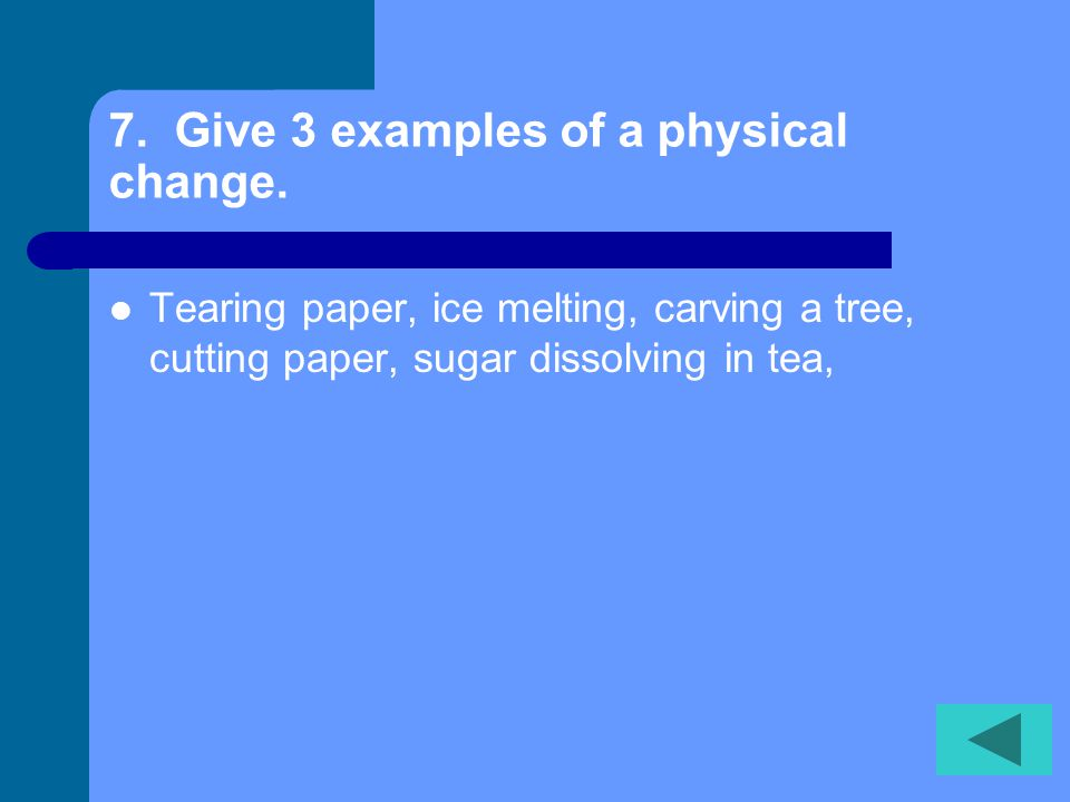6. What is the difference between a chemical change and a physical change.