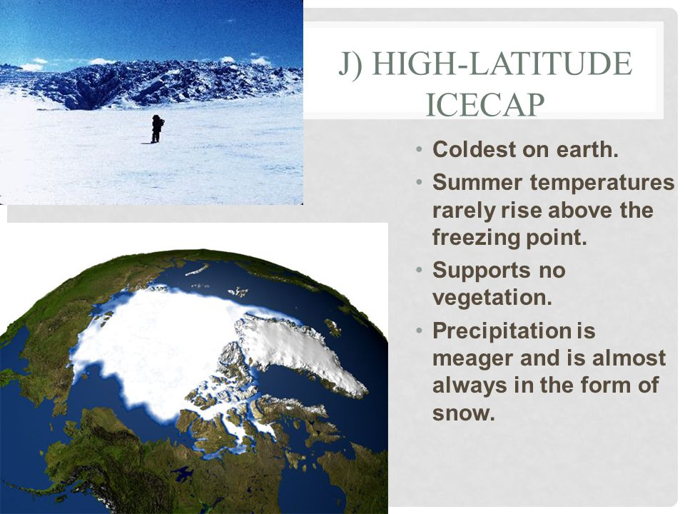 J) HIGH-LATITUDE ICECAP Coldest on earth. Summer temperatures rarely rise above the freezing point.