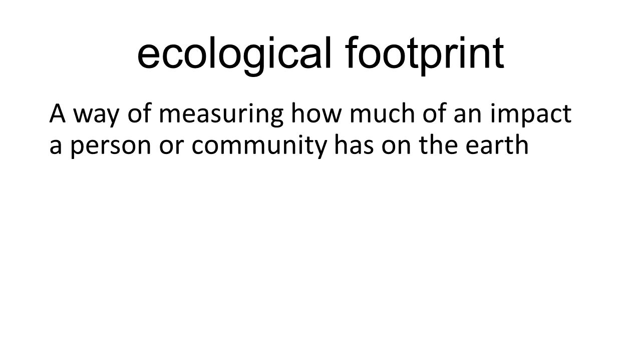 ecological footprint A way of measuring how much of an impact a person or community has on the earth